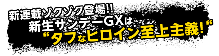 """新連載ゾクゾク登場!!新生サンデーGXは""""タフなヒロイン至上主義!"""""""